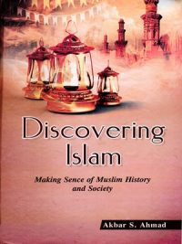 Discovering Islam: Making Sense of Muslim History and Society By Akbar S. Ahmed