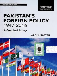 Pakistan Foreign Policy 1947 – 2016 A Concise History By Abdul Sattar Oxford