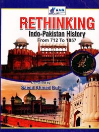Rethinking Indo-Pakistan History From 712 to 1857 By Saeed Ahmed Butt Ahad